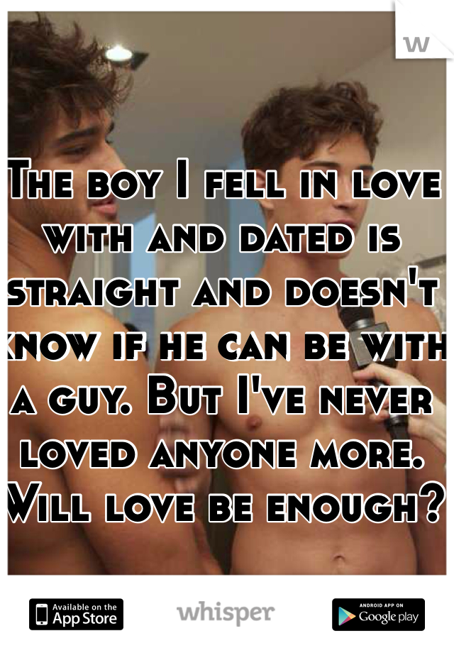 The boy I fell in love with and dated is straight and doesn't know if he can be with a guy. But I've never loved anyone more. Will love be enough?