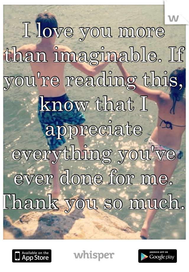 I love you more than imaginable. If you're reading this, know that I appreciate everything you've ever done for me. Thank you so much.
