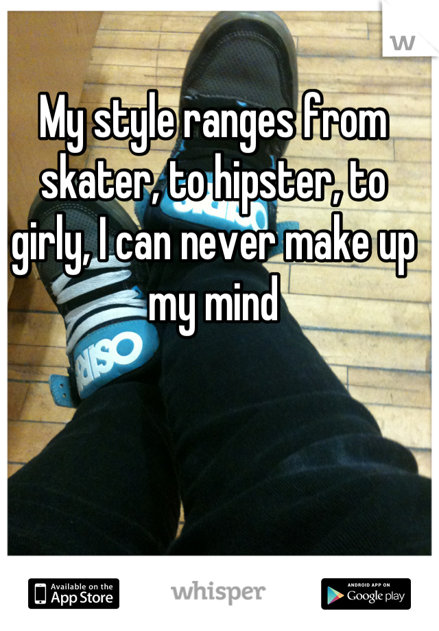 My style ranges from skater, to hipster, to girly, I can never make up my mind
