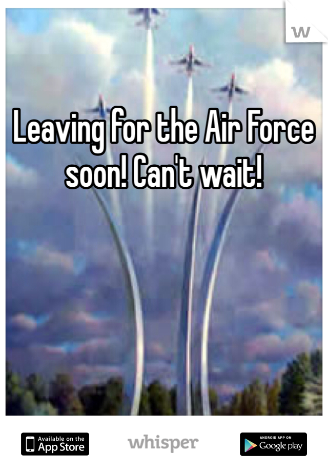 Leaving for the Air Force soon! Can't wait!
