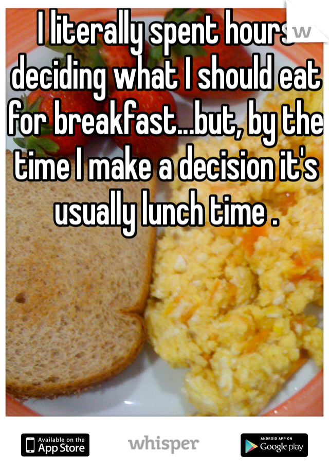 I literally spent hours deciding what I should eat for breakfast...but, by the time I make a decision it's usually lunch time .