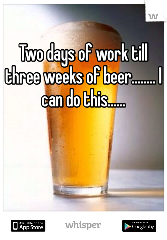 Two days of work till three weeks of beer........ I can do this......