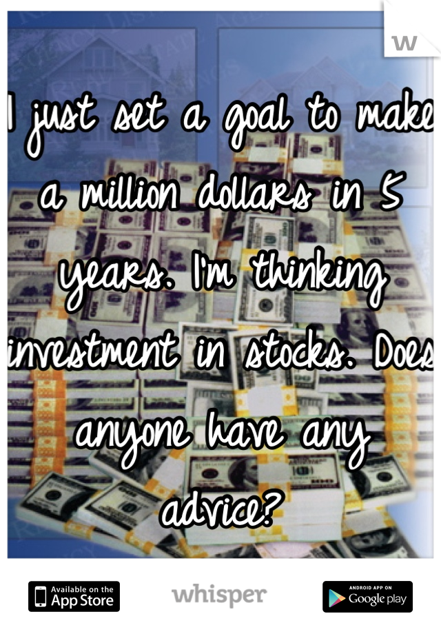 I just set a goal to make a million dollars in 5 years. I'm thinking investment in stocks. Does anyone have any advice?