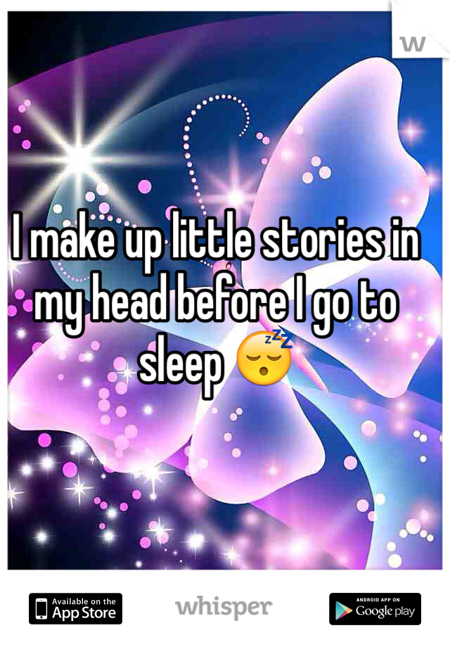 I make up little stories in my head before I go to sleep 😴