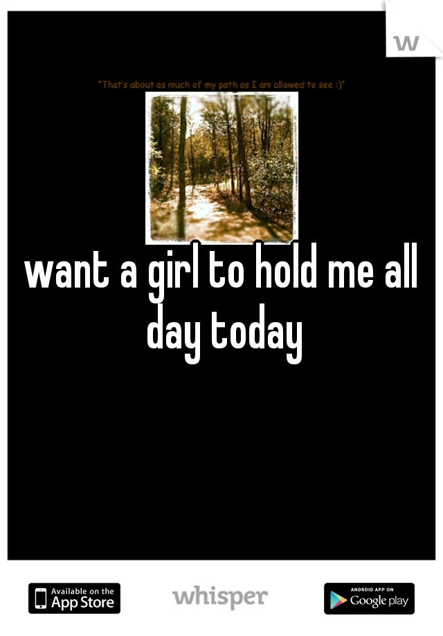 want a girl to hold me all day today