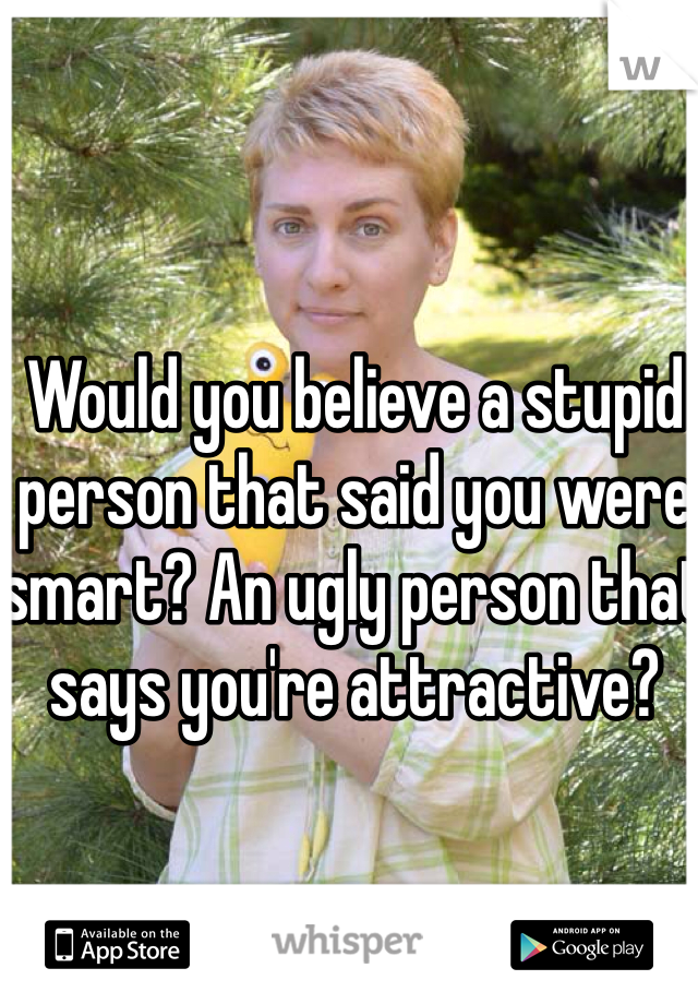 Would you believe a stupid person that said you were smart? An ugly person that says you're attractive?