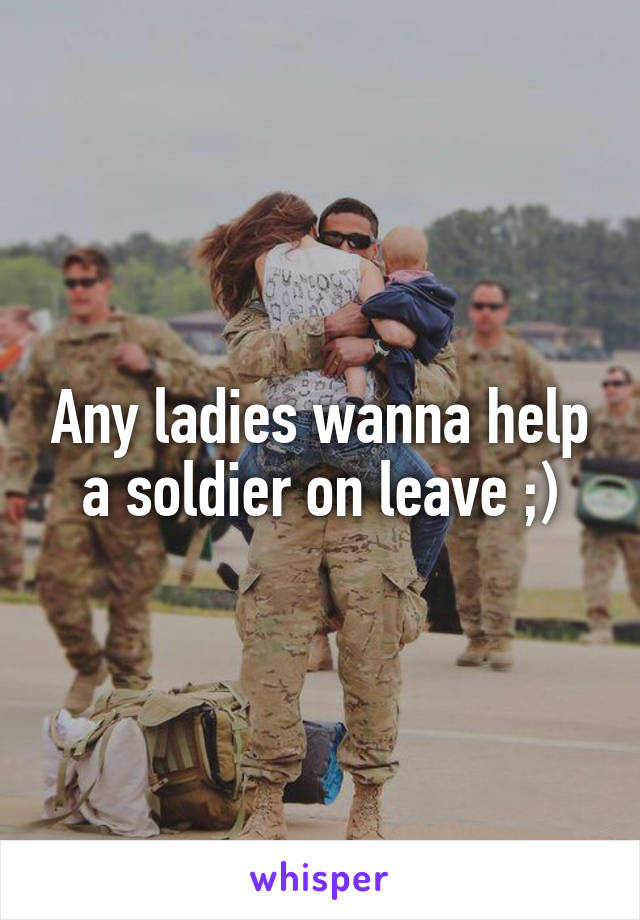 Any ladies wanna help a soldier on leave ;)