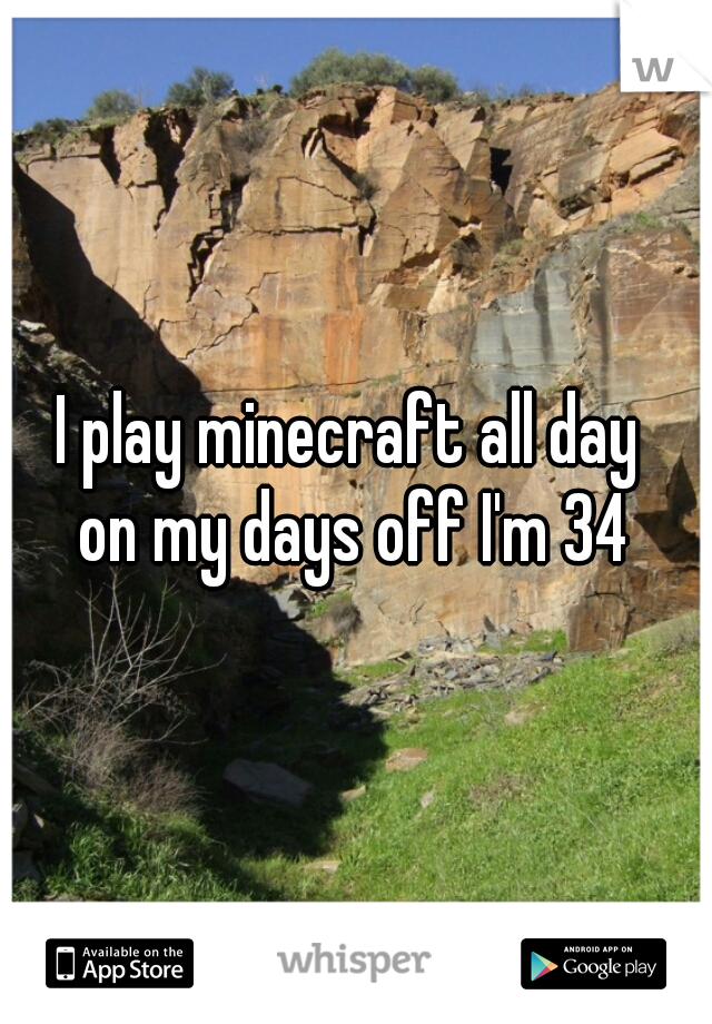 I play minecraft all day  on my days off I'm 34
