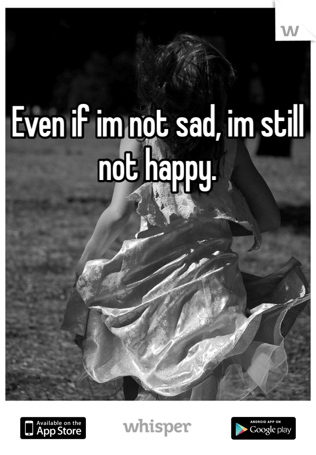 Even if im not sad, im still not happy.