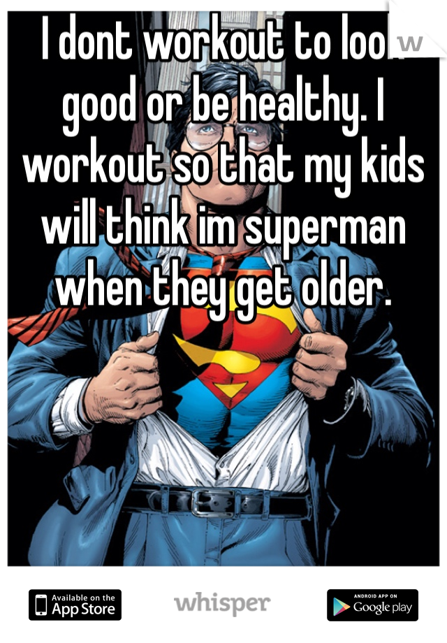 I dont workout to look good or be healthy. I workout so that my kids will think im superman when they get older.
