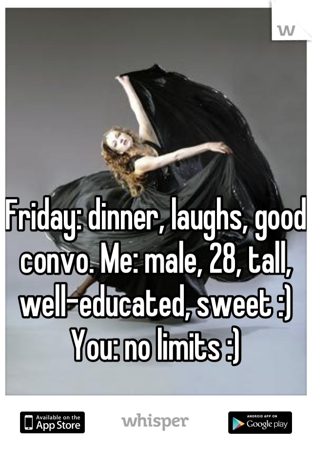 Friday: dinner, laughs, good convo. Me: male, 28, tall, well-educated, sweet :) You: no limits :)