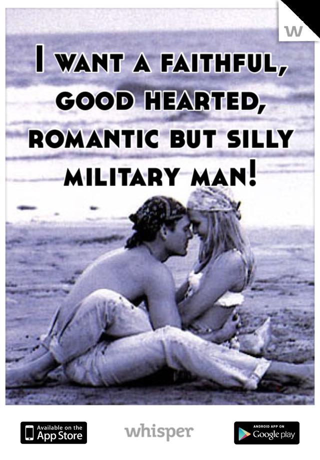 I want a faithful, good hearted, romantic but silly military man!