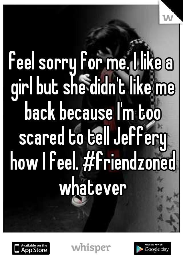 feel sorry for me. I like a girl but she didn't like me back because I'm too scared to tell Jeffery how I feel. #friendzoned whatever