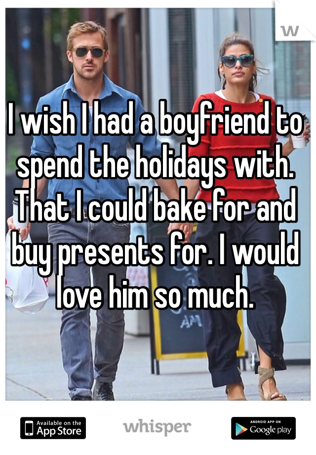 I wish I had a boyfriend to spend the holidays with. That I could bake for and buy presents for. I would love him so much.