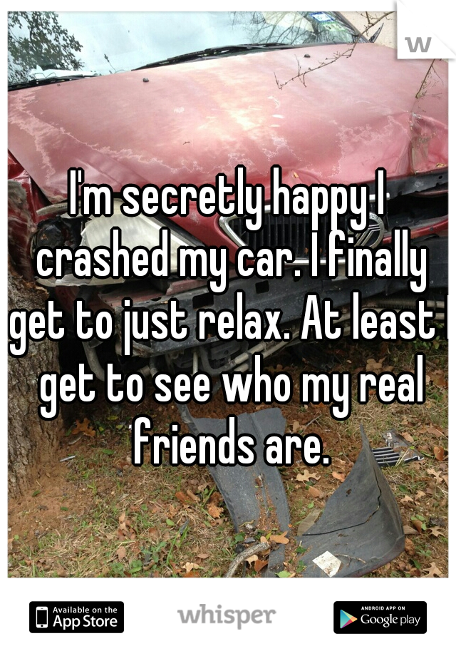 I'm secretly happy I crashed my car. I finally get to just relax. At least I get to see who my real friends are.