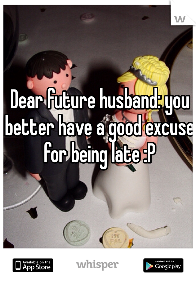 Dear future husband: you better have a good excuse for being late :P
