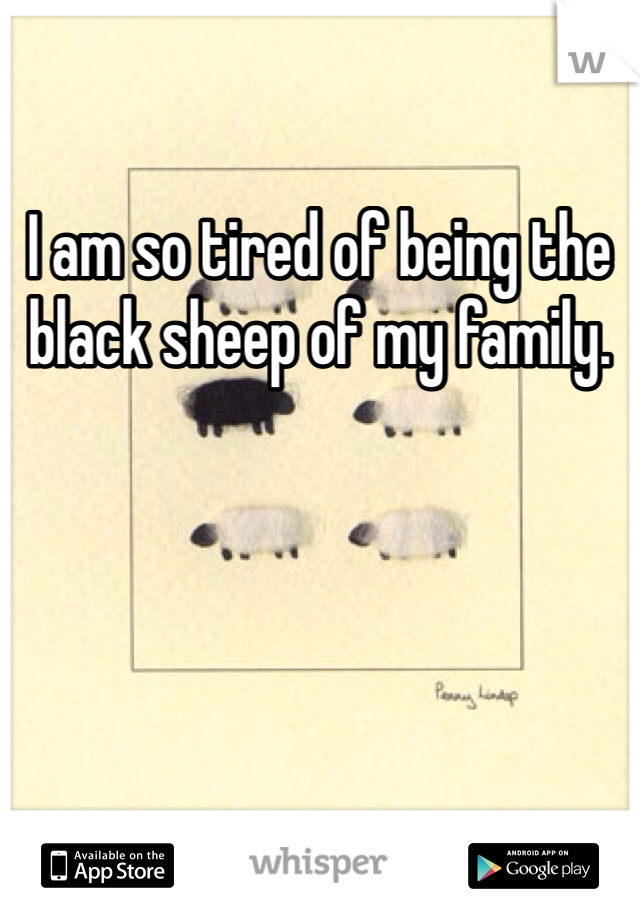 I am so tired of being the black sheep of my family.