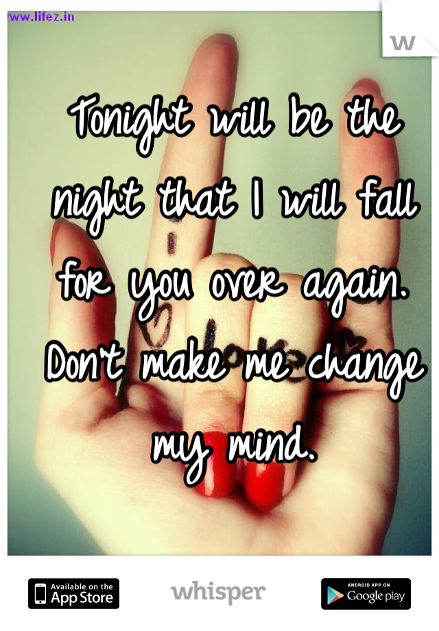 Tonight will be the night that I will fall for you over again. Don't make me change my mind.