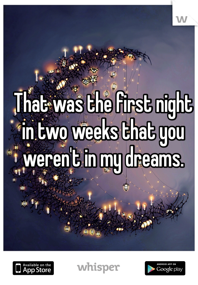 That was the first night in two weeks that you weren't in my dreams.