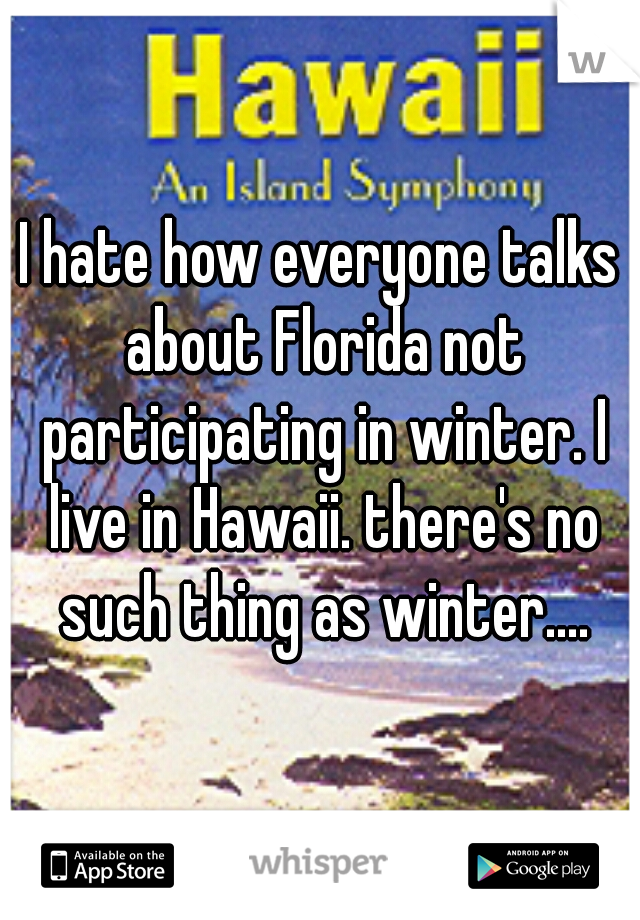I hate how everyone talks about Florida not participating in winter. I live in Hawaii. there's no such thing as winter....