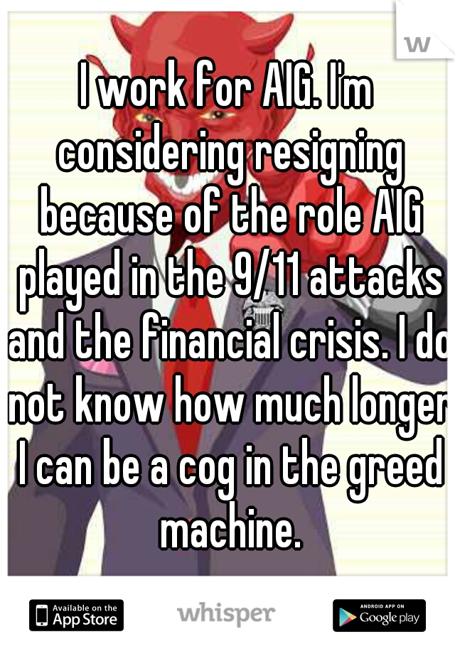 I work for AIG. I'm considering resigning because of the role AIG played in the 9/11 attacks and the financial crisis. I do not know how much longer I can be a cog in the greed machine.