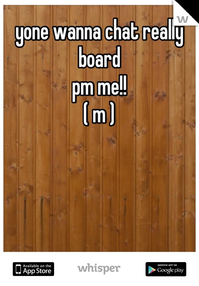 yone wanna chat really board  pm me!! ( m )