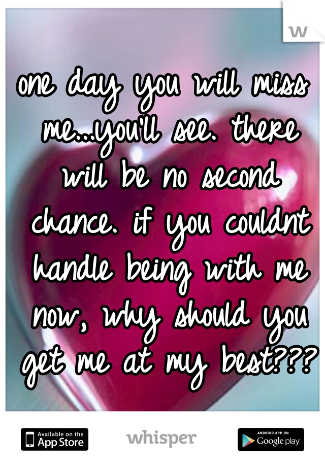 one day you will miss me...you'll see. there will be no second chance. if you couldnt handle being with me now, why should you get me at my best???