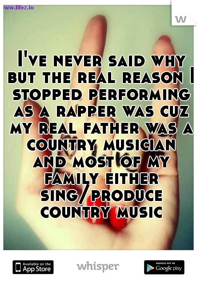 I've never said why but the real reason I stopped performing as a rapper was cuz my real father was a country musician and most of my family either sing/produce country music