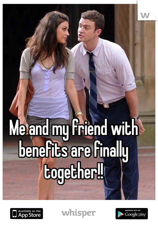 Me and my friend with benefits are finally together!!