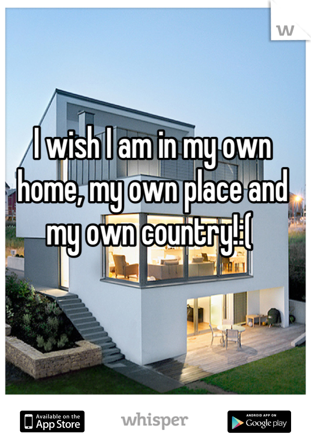 I wish I am in my own home, my own place and my own country!:(