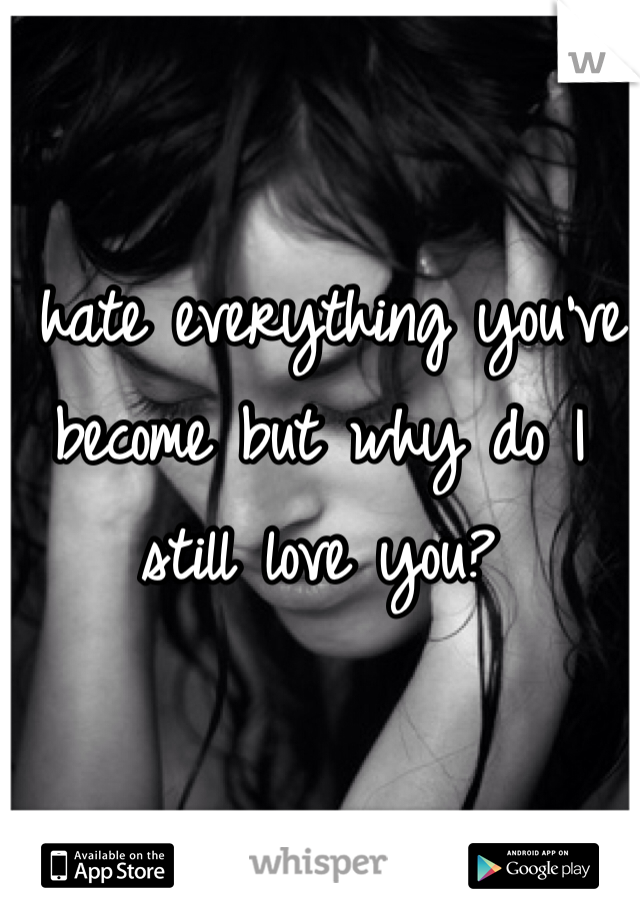 I hate everything you've become but why do I still love you?