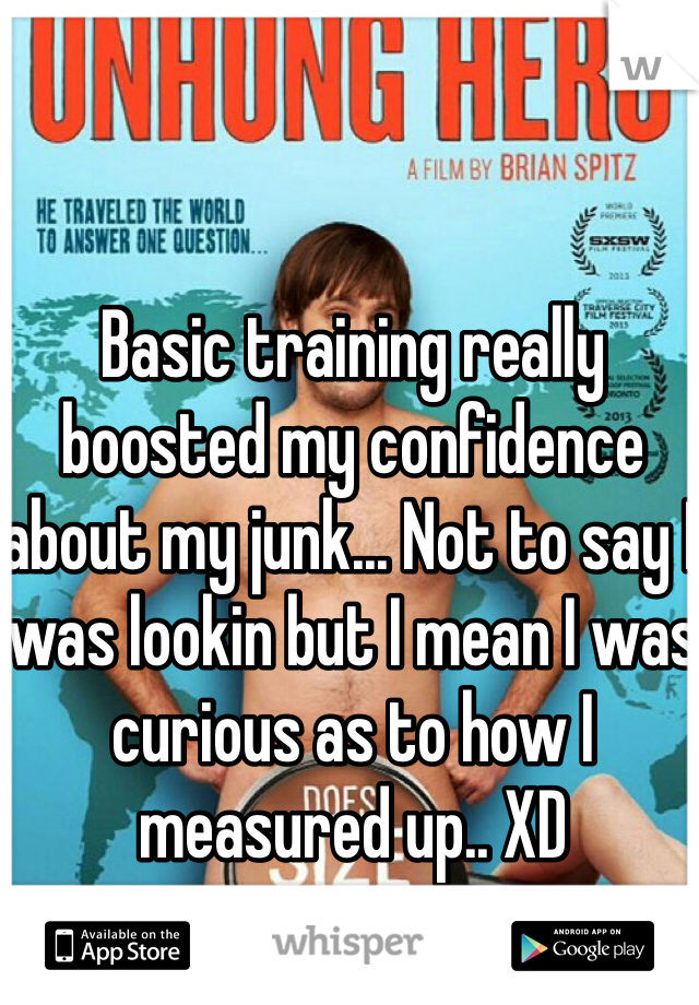 Basic training really boosted my confidence about my junk... Not to say I was lookin but I mean I was curious as to how I measured up.. XD