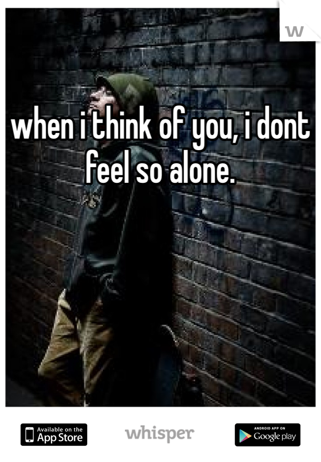 when i think of you, i dont feel so alone.