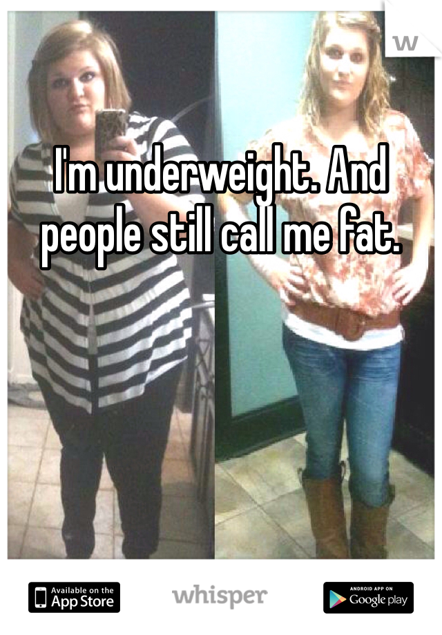 I'm underweight. And people still call me fat.
