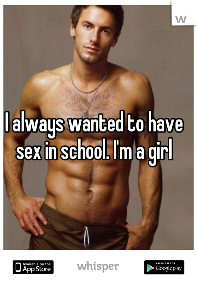 I always wanted to have sex in school. I'm a girl
