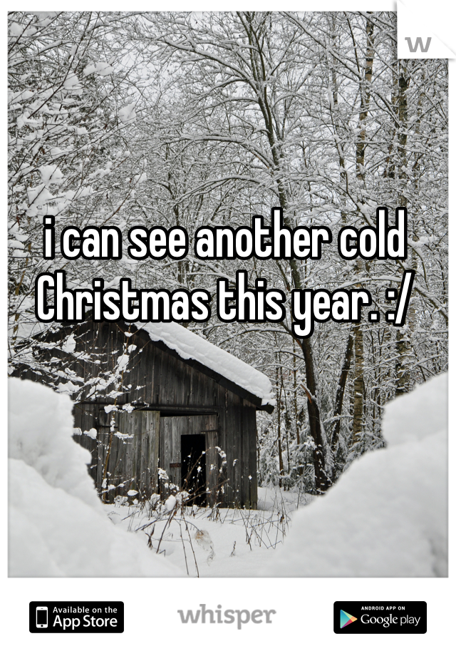 i can see another cold Christmas this year. :/