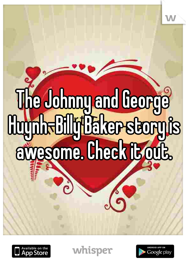 The Johnny and George Huynh-Billy Baker story is awesome. Check it out.