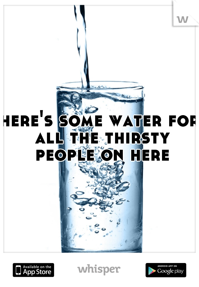 here's some water for all the thirsty people on here