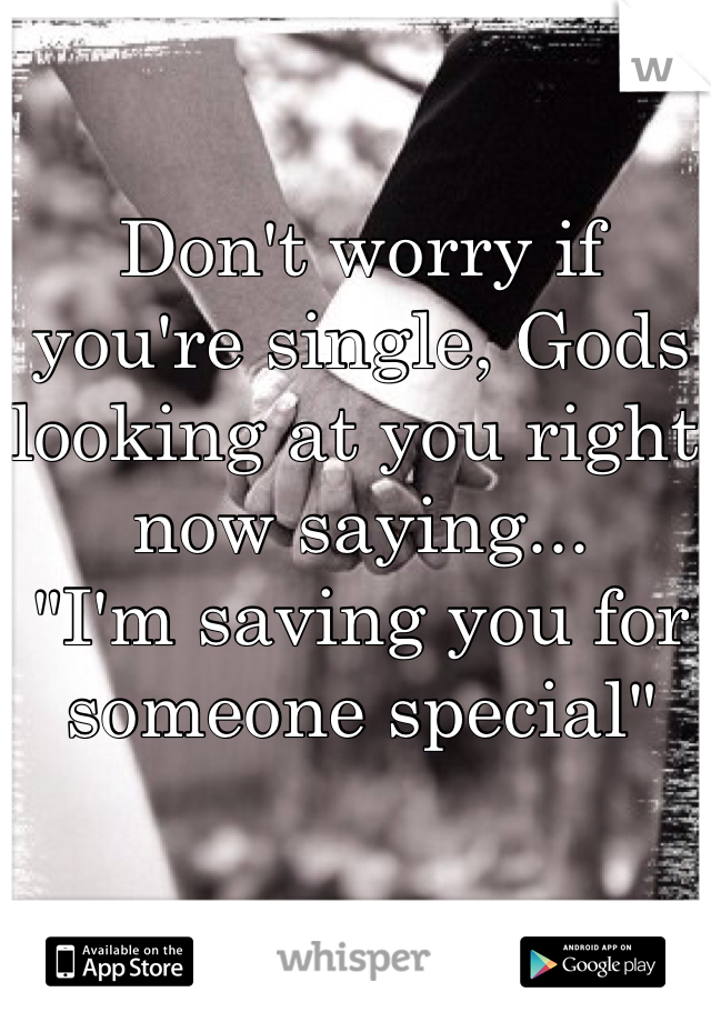 """Don't worry if you're single, Gods looking at you right now saying...  """"I'm saving you for someone special"""""""