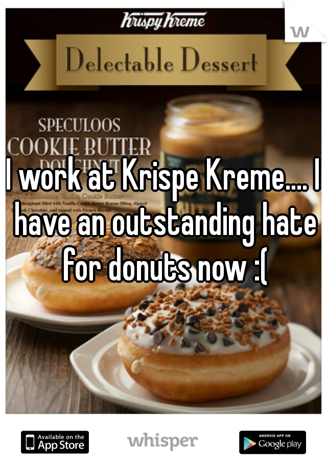 I work at Krispe Kreme.... I have an outstanding hate for donuts now :(