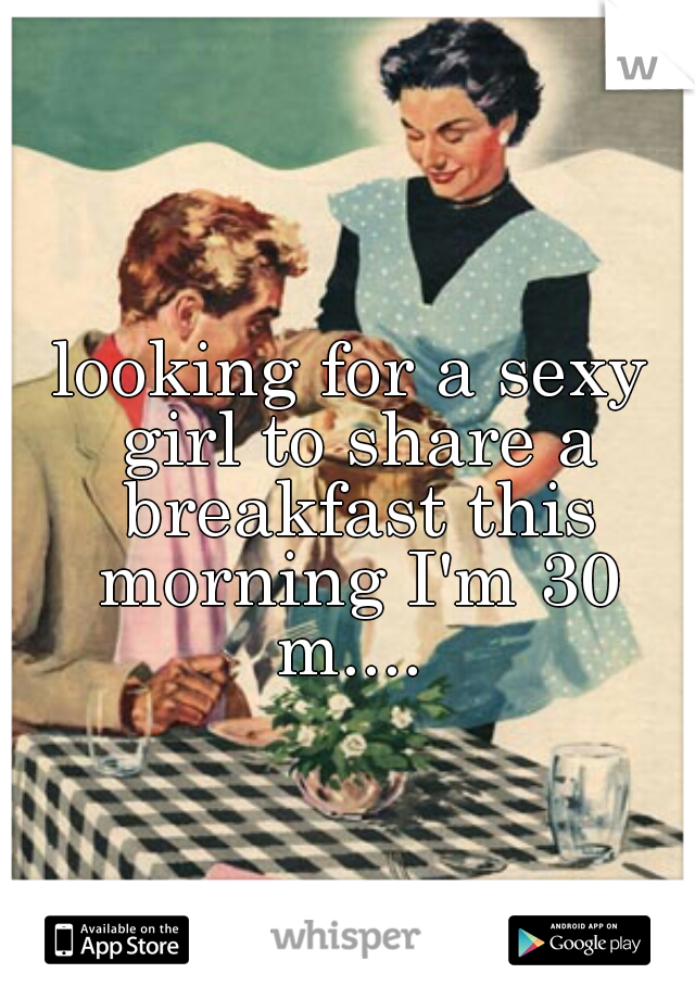 looking for a sexy girl to share a breakfast this morning I'm 30 m....
