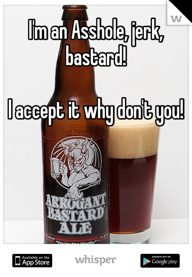 I'm an Asshole, jerk, bastard!   I accept it why don't you!