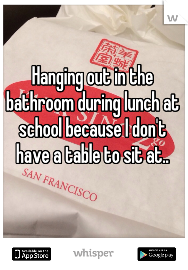 Hanging out in the bathroom during lunch at school because I don't have a table to sit at..