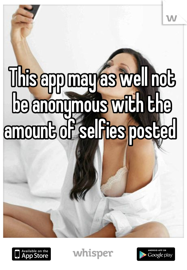 This app may as well not be anonymous with the amount of selfies posted