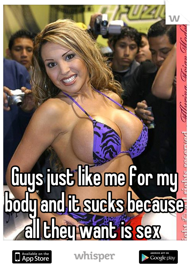 Guys just like me for my body and it sucks because all they want is sex