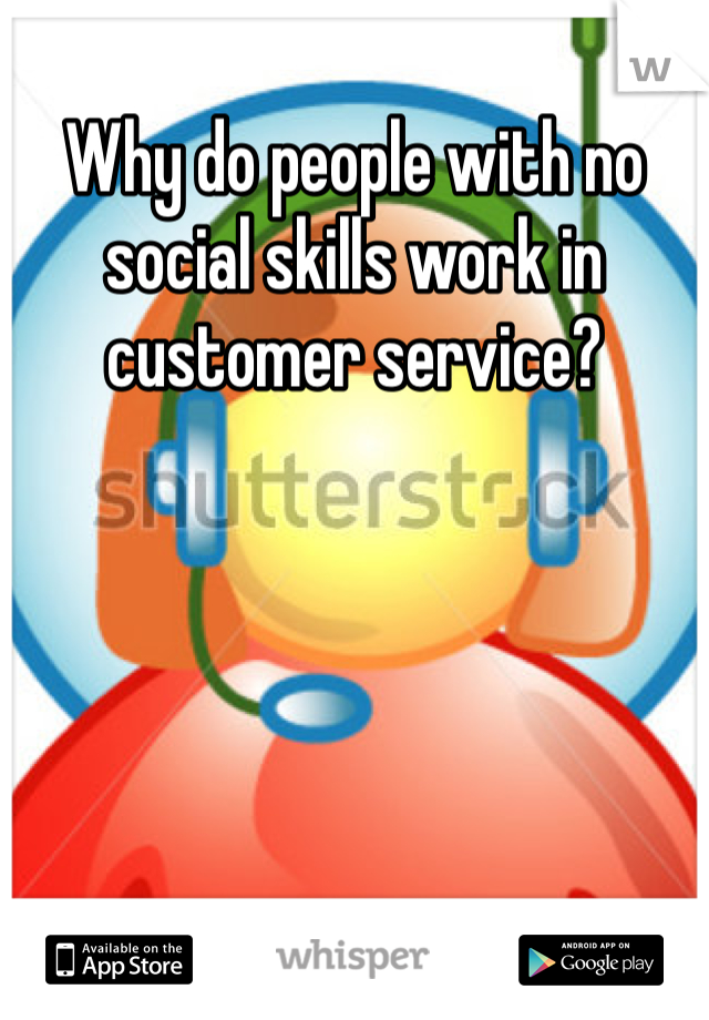 Why do people with no social skills work in customer service?