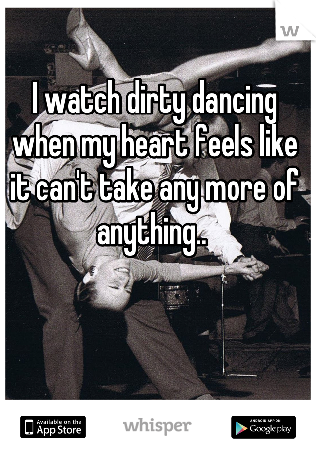 I watch dirty dancing when my heart feels like it can't take any more of anything..