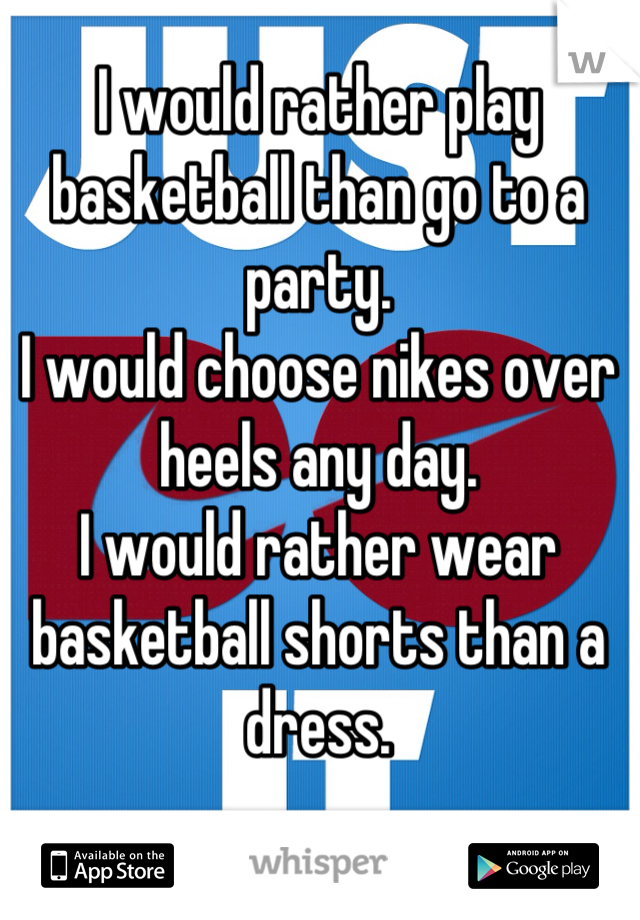 I would rather play basketball than go to a party.  I would choose nikes over heels any day.  I would rather wear basketball shorts than a dress.