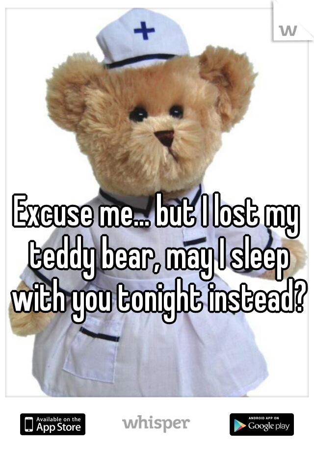 Excuse me... but I lost my teddy bear, may I sleep with you tonight instead?