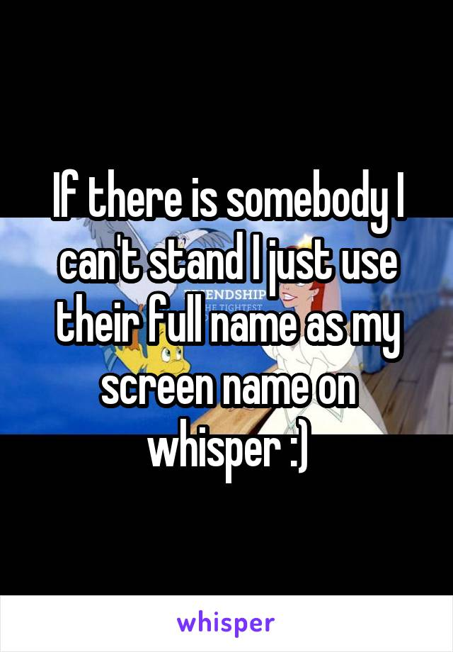 If there is somebody I can't stand I just use their full name as my screen name on whisper :)